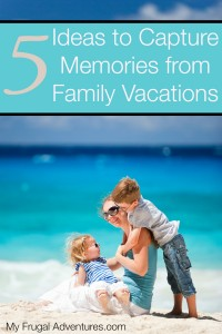 5 Ideas to Capture Memories from Family Vacations
